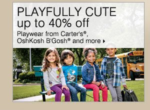 PLAYFULLY CUTE! Up to 40% off playwear from Carter's®, OshKosh B'Gosh® and more.