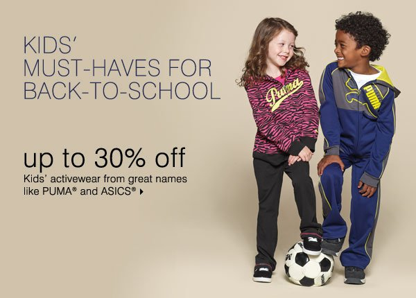 KIDS' MUST-HAVES FOR BACK-TO-SCHOOL! Up to 30% off kids' activewear from great names like PUMA® and ASICS®