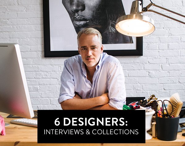 6 DESIGNERS: INTERVIEWS & COLLECTIONS