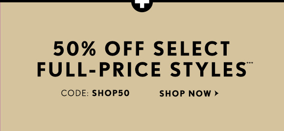50% OFF SELECT FULL–PRICE STYLES*** CODE: SHOP50  SHOP NOW