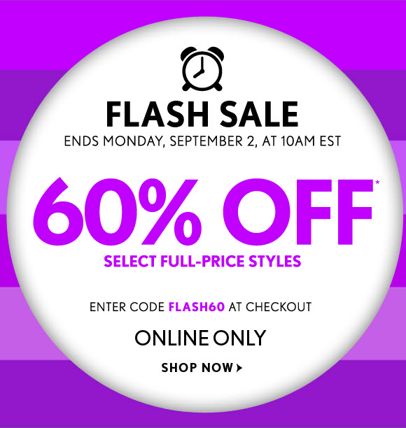 FLASH SALE ENDS MONDAY, SEPTEMBER 2, AT 10AM EST  60% OFF* SELECT FULL–PRICE STYLES    ENTER CODE FLASH60 AT CHECKOUT ONLINE ONLY  SHOP NOW
