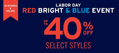 IN STORES & ONLINE   LABOR DAY   RED BRIGHT & BLUE EVENT   UP TO 40% OFF SELECT STYLES