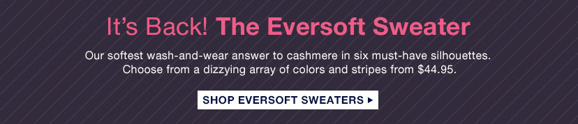 It's Back! The Eversoft Sweater   SHOP EVERSOFT SWEATERS