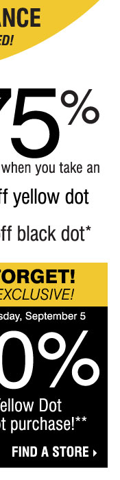 YELLOW DOT CLEARANCE! Save up to 75% on original prices when you take an extra 50% off yellow dot and an extra 70% off black dot* DON'T FORGET, IN-STORE EXCLUSIVE! SAVE AN EXTRA 20% on your Yellow Dot or Black Dot purchase** Find a store.