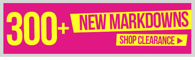 Clearance! 300+ NEW MARKDOWNS! SHOP NOW!