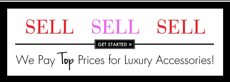 SELL SELL SELL. GET STARTED. We Pay Top Prices for Luxury Accessories!