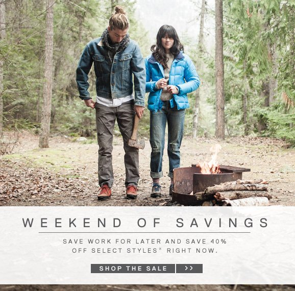 WEEKEND OF SAVINGS - SAVE WORK FOR LATER AND SAVE 40%OFF SELECT STYLES* RIGHT NOW. SHOP THE SALE