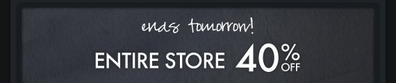 ends tomorrow! ENTIRE STORE 40% OFF