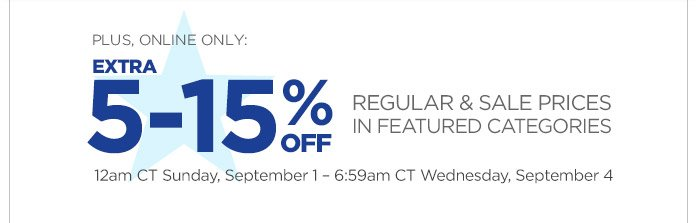 PLUS, ONLINE ONLY: EXTRA 5-15% OFF REGULAR & SALE PRICES IN FEATURED CATEGORIES | 12am CT Sunday, September 1 - 6:59am CT Wednesday, September 4