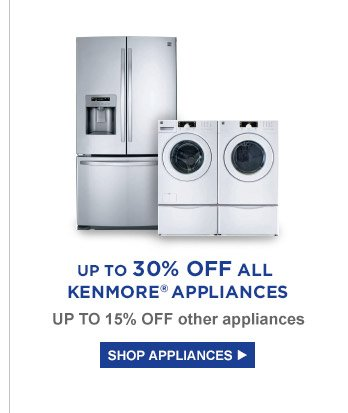 UP TO 30% OFF ALL KENMORE(R) APPLIANCES | UP TO 15% OFF other appliances | SHOP APPLIANCES