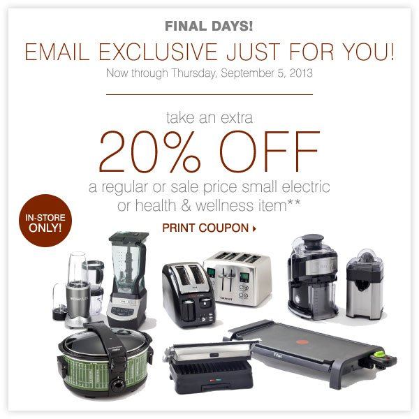 FINAL DAYS! EMAIL EXCLUSIVE JUST FOR YOU! Take an extra 20% off a regular or sale price small electric or health & wellness item** Print coupon.