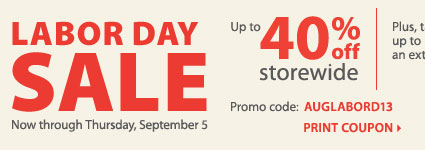 Labor Day Sale! Up to 40% off storewide. Plus, take up to an extra 25% off sale price merchandise*** Print coupon.