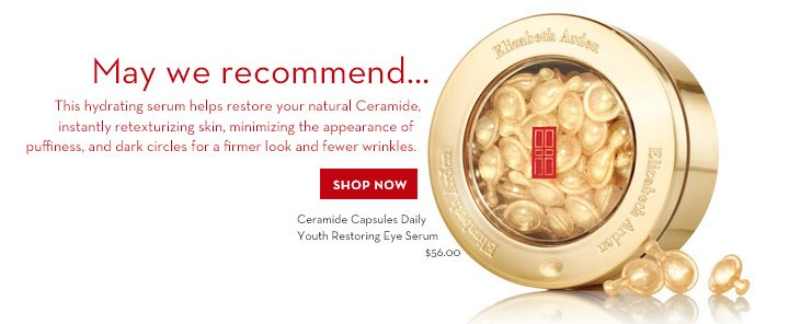 May we recommend... This hydrating serum helps restore your natural Ceramide, instantly retexturizing skin, minimizing the appearance of puffiness, and dark circles for a firmer look and fewer wrinkles. SHOP NOW. Ceramide Capsules Daily Youth Restoring Eye Serum, $56.00.