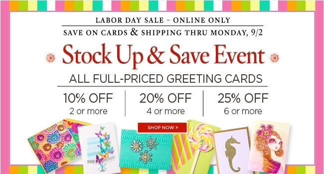 Exclusive Online Savings for Labor Day! 					Up to 25% off all full priced greeting cards 					Buy 2+ cards, save 10% 					Buy 4+ cards, save 20% 					Buy 6+ cards, save 25% 					Shop online at www.papyrusonline.com