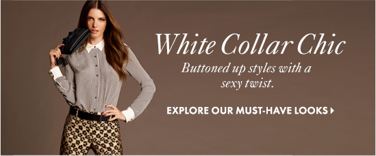 White Collar Chic  Buttoned up styles with a  sexy twist.  EXPLORE OUR MUST–HAVE LOOKS