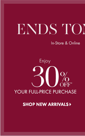 ENDS TOMORROW!  In–Store & Online No Code Needed  Enjoy 30% Off* Your  Full–Price Purchase  SHOP NEW ARRIVALS