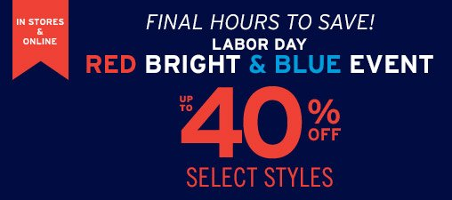 IN STORES & ONLINE | FINAL HOURS TO SAVE! | LABOR DAY | RED BRIGHT & BLUE EVENT | UP TO 40% OFF SELECT STYLES