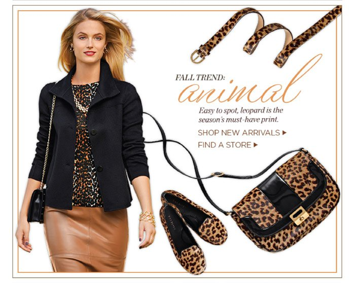 Fall trend: Animal. Easy to spot, leopard is the season's must-have print. Shop new arrivals. Find a store.
