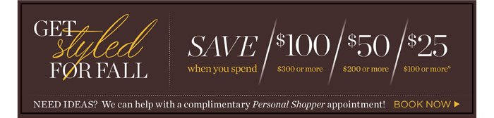 Save when $100 you spend $300 or more. Save $50 when you spend $200 or more. Save $25 when you spend $100 or more. Need ideas? We can help with a complimentary Personal Shopper appointment