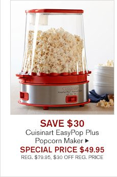 SAVE $30 - Cuisinart EasyPop Plus Popcorn Maker - SPECIAL PRICE $49.95 (REG. $79.95, $30 OFF REG. PRICE)