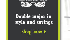 Double major in style and savings. Shop now.