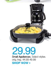 $29.99 Small Appliances. Select styles. orig./reg. 44.99-49.99. Shop now