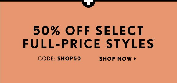 50%  OFF SELECT FULL-PRICE STYLES† CODE: SHOP50 SHOP NOW