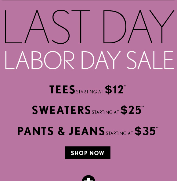LAST  DAY LABOR DAY SALE    TEES STARTING AT $12** SWEATERS STARTING AT $25** PANTS & JEANS STARTING AT $35**    SHOP NOW