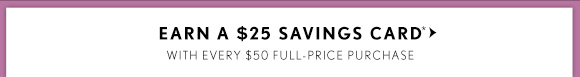 EARN  A $25 SAVINGS CARD* WITH EVERY $50 FULL-PRICE PURCHASE