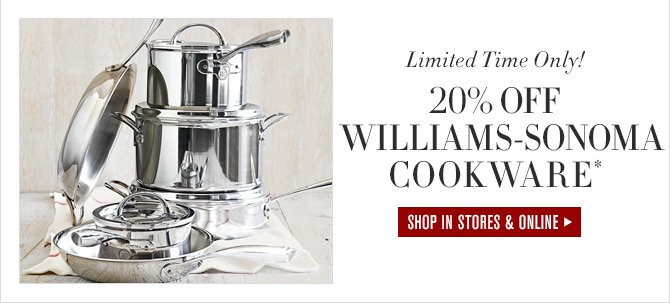 Limited Time Only! 20% OFF WILLIAMS-SONOMA COOKWARE* - SHOP IN STORES & ONLINE