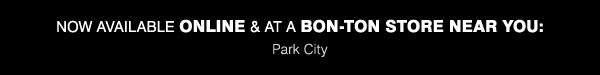Now available ONLINE & at a BON-TON STORE NEAR YOU: Park City