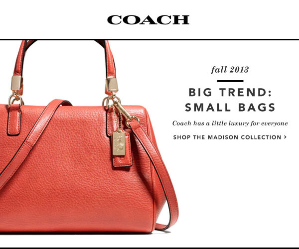 COACH Fall 2013. Big Trend: Small Bags. Coach has a little luxury for everyone. Shop The Madison Collection.