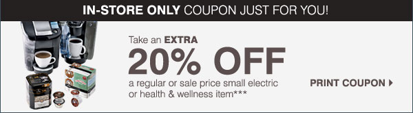 Home Store Savings! Take an extra 20% off a regular or sale price small electric or health & wellness item*** Print coupon.
