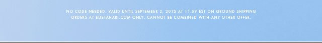 No Code Needed. Valid Until September 2, 2013 at 11:59 EST on ground shipping orders at Elietahari.com only.