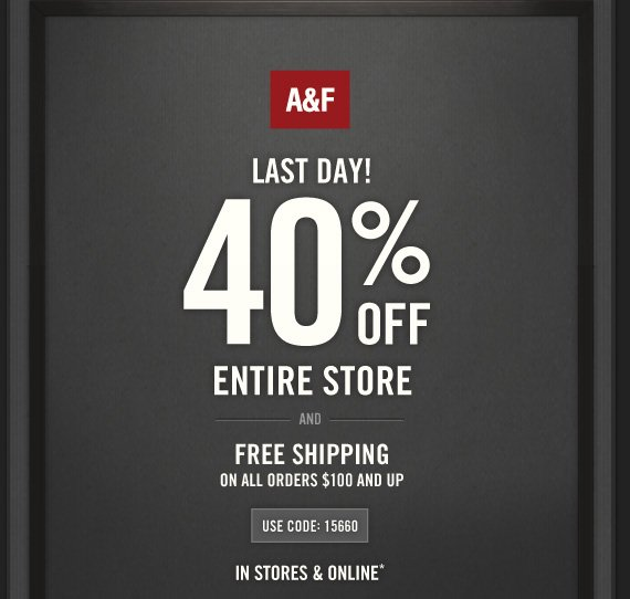A&F LAST DAY! 40% OFF ENTIRE STORE AND FREE SHIPPING ON ALL ORDERS  $100 AND UP USE CODE: 15660 IN STORES & ONLINE*