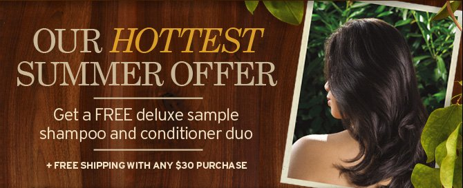 OUR  HOTTEST SUMMER OFFER Get a FREE deluxe sample shampoo and conditioner  duo Plus FREE SHIPPING WITH ANY 30 DOLLARS PURCHASE