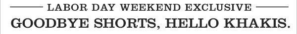 LABOR DAY WEEKEND EXCLUSIVE - GOODBYE SHORTS, HELLO KHAKIS.