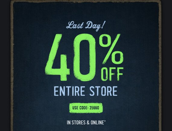 Last Day!     40% OFF     ENTIRE STORE          USE CODE: 35660          IN STORES & ONLINE*