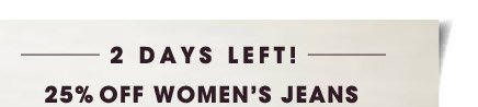 2 DAYS LEFT! 25% OFF WOMEN'S JEANS