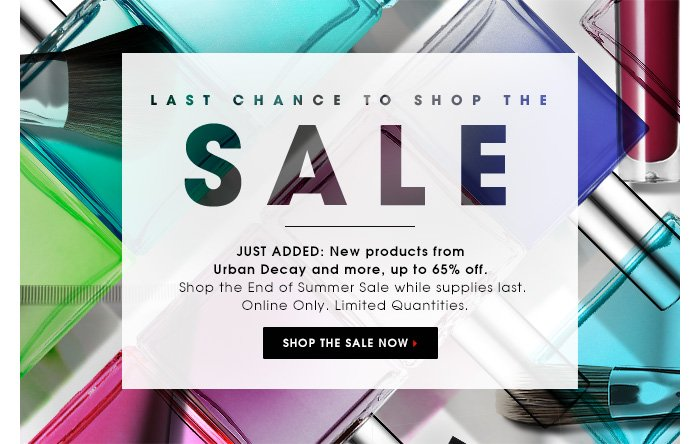 LAST CHANCE TO SHOP THE SALE. JUST ADDED: New products from Urban Decay and more, up to 65% off. Shop the End of Summer Sale while supplies last. Only Online. Limited Quantities. SHOP THE SALE NOW