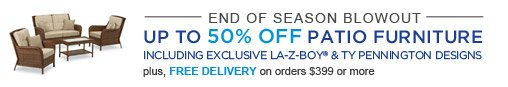 END OF SEASON BLOWOUT | UP TO 50% OFF PATIO FURNITURE | INCLUDING EXCLUSIVE LA-Z-BOY® & TY PENNINGTON DESIGNS | plus, FREE DELIVERY on orders $399 or more
