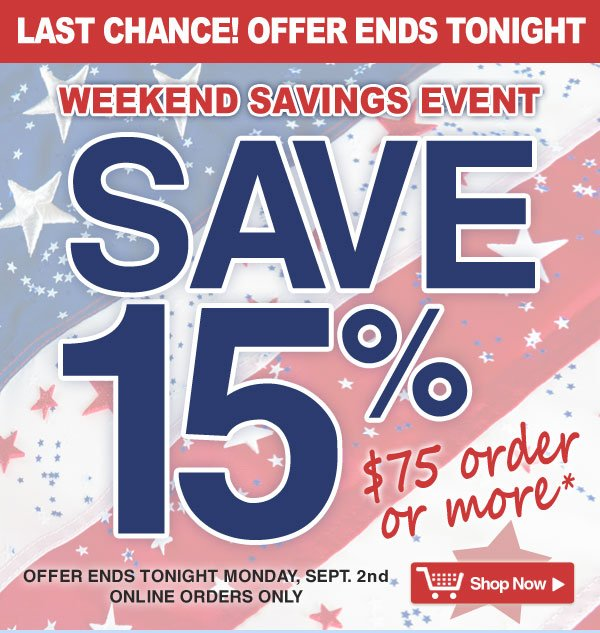 Exclusive Online Offer - Last Chance! Offer ends Tonight - 15% off all orders $75 and over - online orders only - Offer good thru Monday, Sept. 2nd - Shop Now >