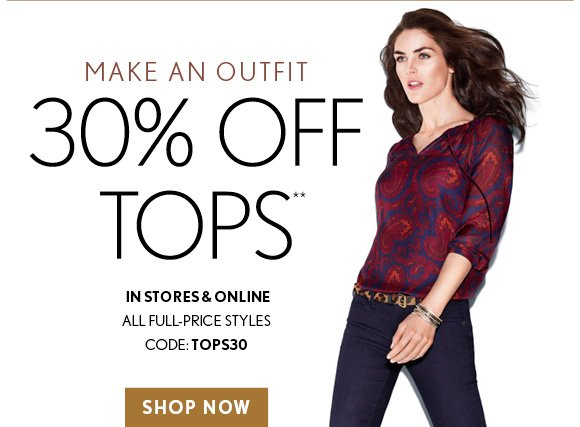 MAKE AN OUTFIT 30% OFF TOPS** IN STORES & ONLINE ALL FULL–PRICE STYLES CODE: TOPS30  SHOP NOW