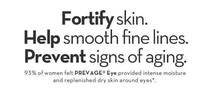 Fortify skin. Help smooth fine lines. Prevent signs of aging. 93% of women felt PREVAGE® Eye provided intense moisture and replenished dry skin around eyes*.