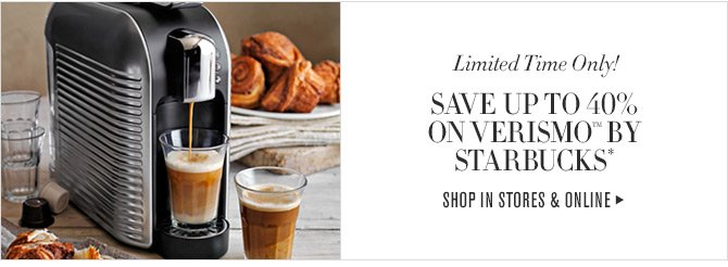 Limited Time Only! SAVE UP TO 40% ON VERISMO(TM) BY STARBUCKS* - SHOP IN STORES & ONLINE