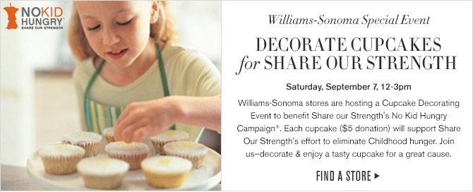 Williams-Sonoma Special Event - DECORATE CUPCAKES for SHARE OUR STRENGTH - Saturday, September 7, 12-3pm - Williams-Sonoma stores are hosting a Cupcake Decorating Event to benefit Share our Strength's No Kid Hungry Campaign®. Each cupcake ($5 donation) will support Share Our Strength's effort to eliminate Childhood hunger. Join us–decorate & enjoy a tasty cupcake for a great cause. -- FIND A STORE