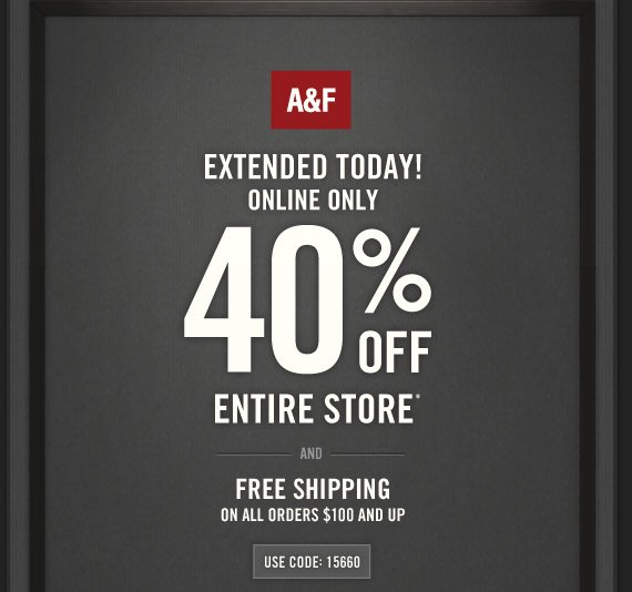 A&F EXTENDED TODAY! ONLINE ONLY 40% OFF ENTIRE STORE* AND FREE SHIPPING  ON ALL ORDERS $100 AND UP! USE CODE: 15660