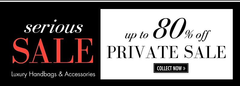 serious SALE Luxury Handbags & Accessories. up to 80% off PRIVATE SALE. COLLECT NOW.