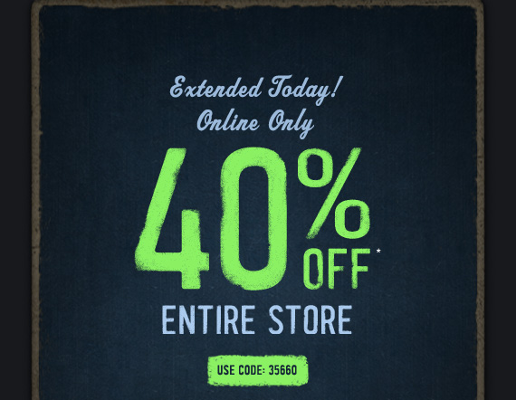 Extended Today!     Online Only     40% OFF*     ENTIRE STORE          USE CODE: 35660