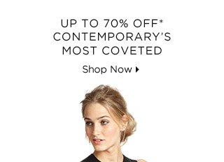 Up To 70% Off* Contemporary's Most Coveted